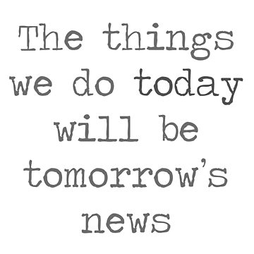 The Things We Do Today Will Be Tomorrow's News by Kielan