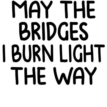 May The Bridges I Burn Light The Way T-Shirt, Tumblr Shirts, Tumblr Graphic Tees, Sorry Not Sorry Shirt, Hipster Shirt, Inspirational Shirt by Noussairox