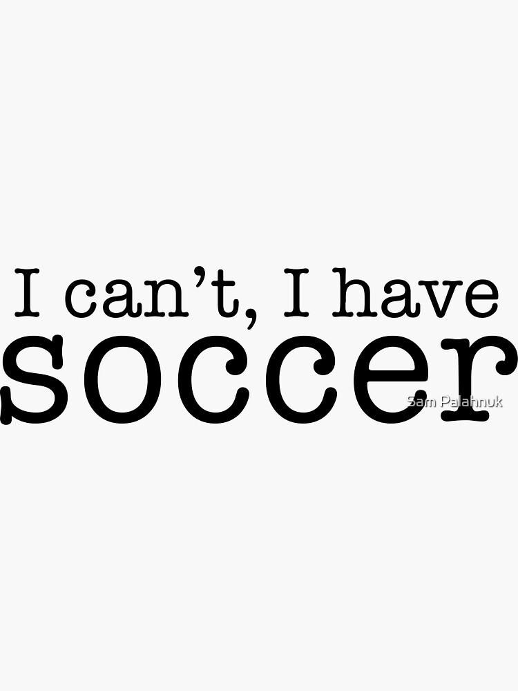 i can't, i have soccer by sampalahnukart