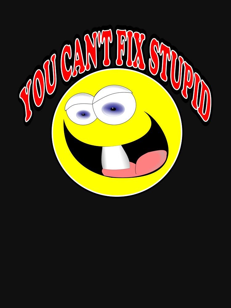You Can't Fix Stupid by traptgas