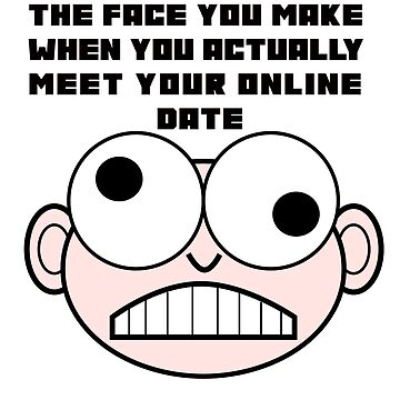 The Face You make When You Actually Meet Your Online Date by markcsalmon