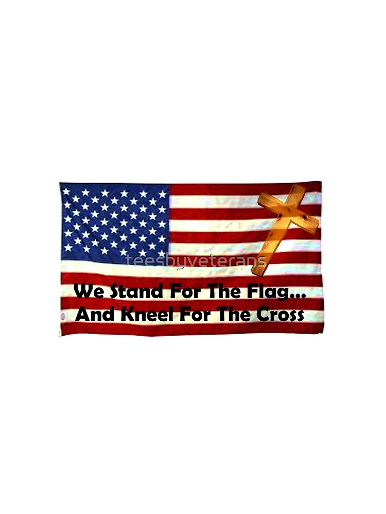 We Stand For The Flag... And Kneel For The Cross by teesbyveterans
