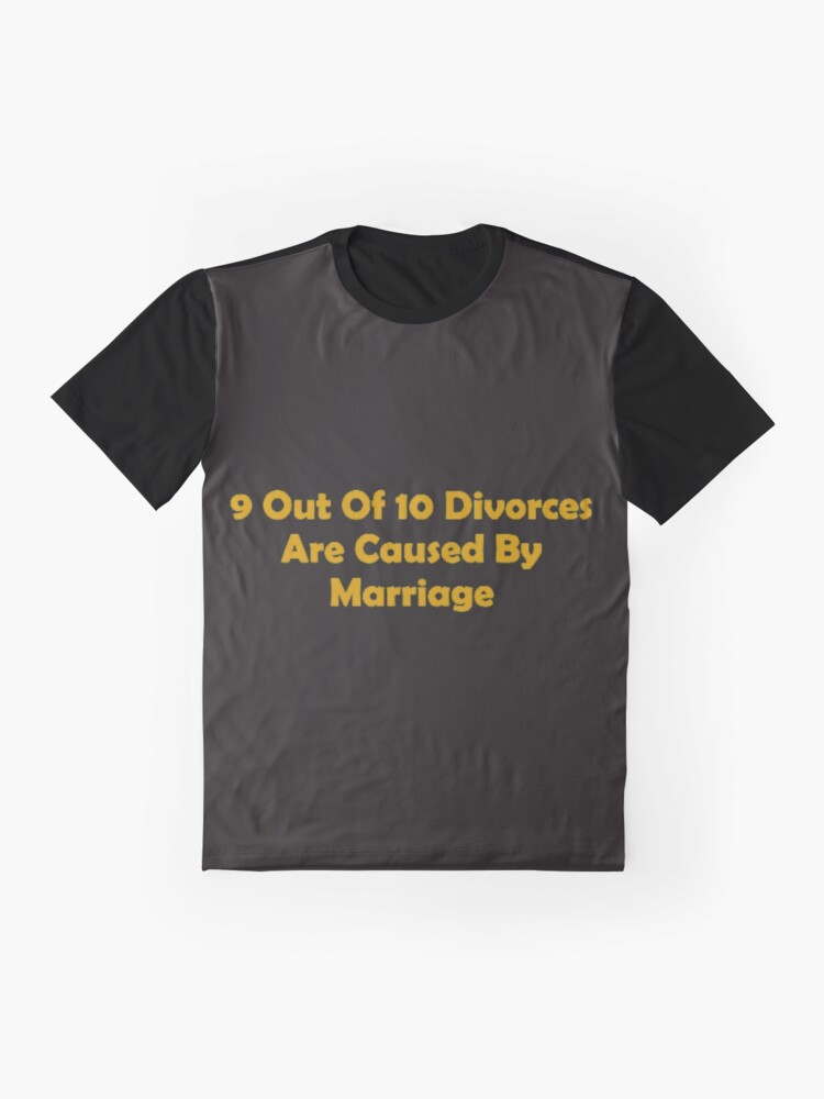 Alternate view of 9 Out Of 10 Divorces Are Caused By Marriage Graphic T-Shirt