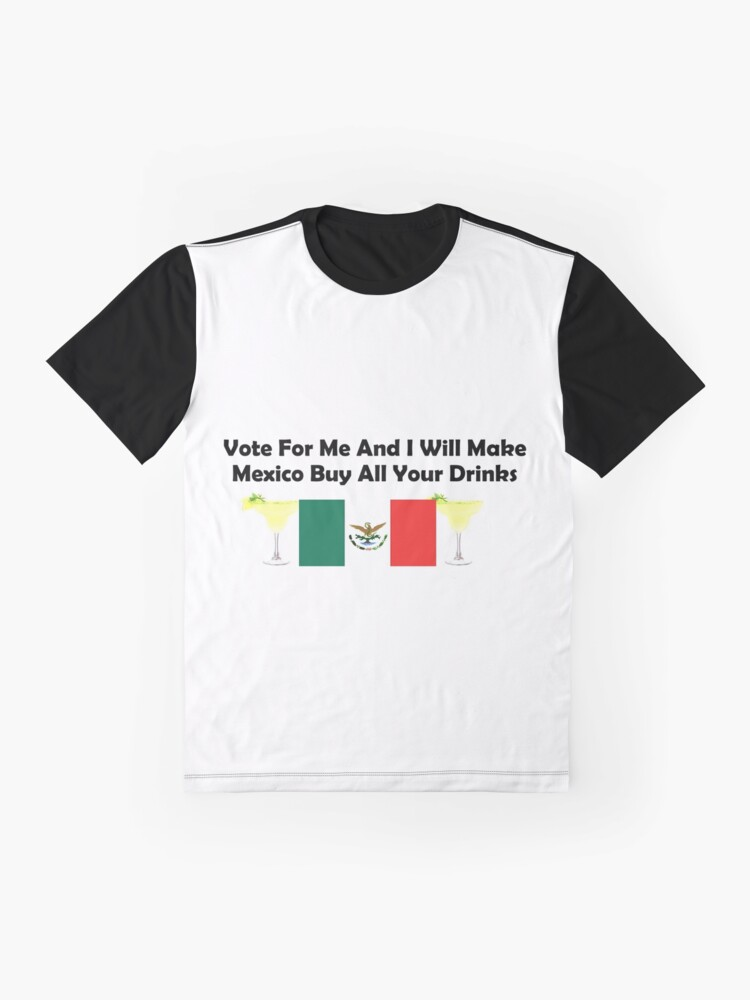 Alternate view of Vote For Me And I Will Make Mexico Buy All Your Drinks Graphic T-Shirt