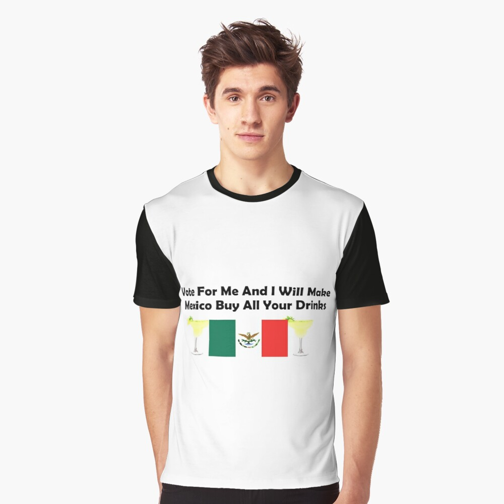 Vote For Me And I Will Make Mexico Buy All Your Drinks Graphic T-Shirt