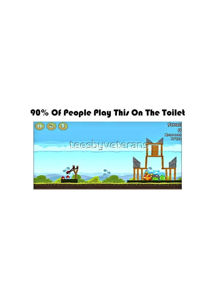 90% Of People Are Playing Angry Birds On The Toilet by teesbyveterans