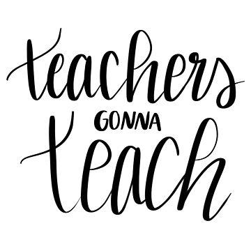 Teachers Gonna Teach by annmariestowe