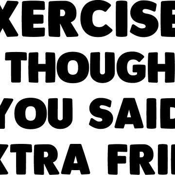 Exercise? I Thought You Said Extra Fries by noisebotllc