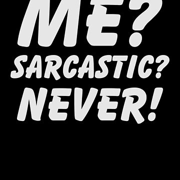 Me? Sarcastic? Never! Shirt Funny Sarcasm T-Shirt Great Sarcastic and Ironic Gift           by CrusaderStore