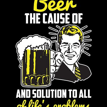 Beer - The Cause and Solution to All Of Life's Problems by LemonRindDesign