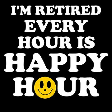 I'm Retired Every Hour Is A Happy Hour T-Shirt by birdeyes