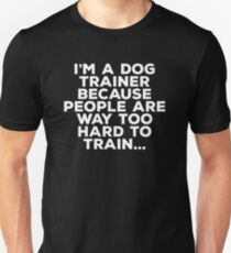 Dog Trainer Funny Design - Im A Dog Trainer Because People Are Way Too Hard To Train Unisex T-Shirt