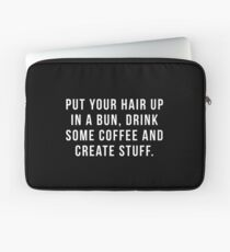 Put Your Hair Up In A Bun, Drink Some Coffee And Create Stuff. Laptop Sleeve