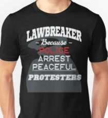Lawbreaker Because Police Arrest Peaceful Protesters Unisex T-Shirt