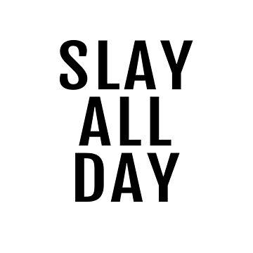Slay All Day by kristelmarquez