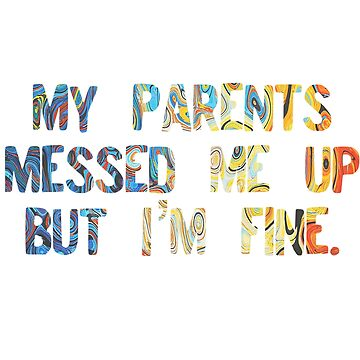 My Parents messed me up but I'm fine  by spinningvisions