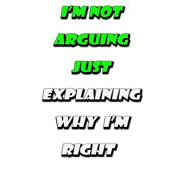 I-AM Not Arguing JUST EXPLAINING WHY  I'M RIGHT by AbdelaaliKamoun