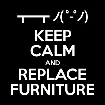 Keep Calm and Replace Furniture by tinybiscuits