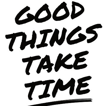 Good Things Take TIme  by regedy1
