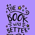 The Book was Better. Book Lover Design, Book Worm Nerd. by tachadesigns