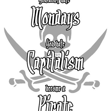 You don't hate Mondays - You hate Capitalism - Become a pirate by spegnilcomputer