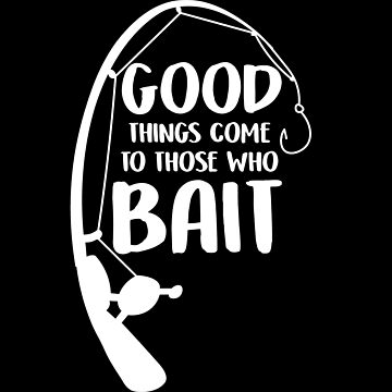 Good Things Come To Those Who Bait Funny Fish Fisherman by ccheshiredesign