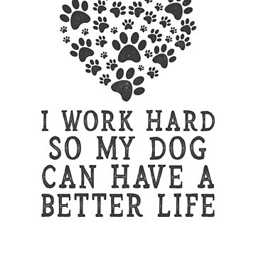 I work hard so my dog can have a better life, love heart t-shirt by byzmo