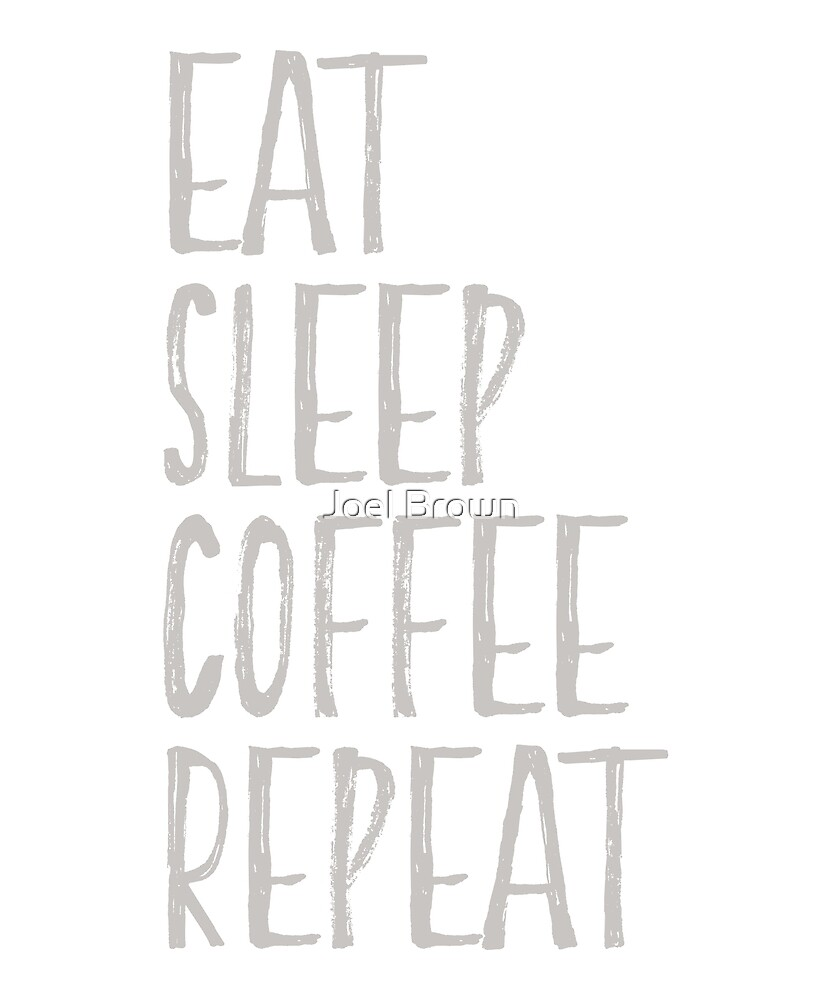 Eat Sleep Coffee Repeat by Joel Brown