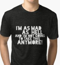 I'm as mad as hell, and I'm not going to take this anymore! Tri-blend T-Shirt