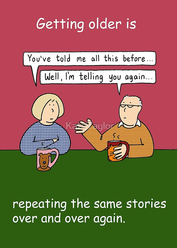 Getting Older is Repeating the Same Stories. by KateTaylor