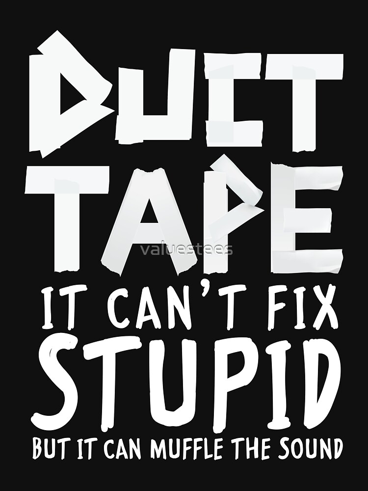 Duct tape can not fix stupid by valuestees