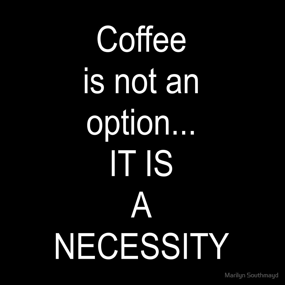 Coffee Is Not An Option  It Is A Necessitity by Marilyn Southmayd