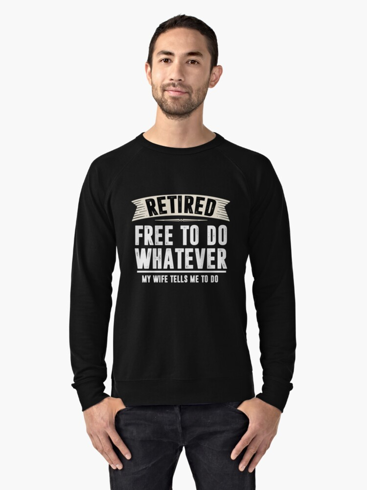 Retired Free to Do Whatever Funny Retirement Gift Shirt Lightweight Sweatshirt Front