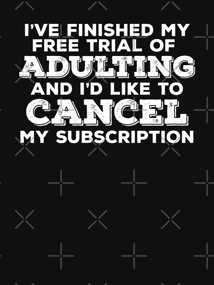 Statement Funny Slogan Design - Ive Finished My Free Trial Of Adulting And Id Like To Cancel My Subscription by kudostees