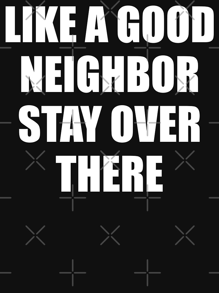 LIKE A GOOD NEIGHBOR STAY OVER THERE by limitlezz