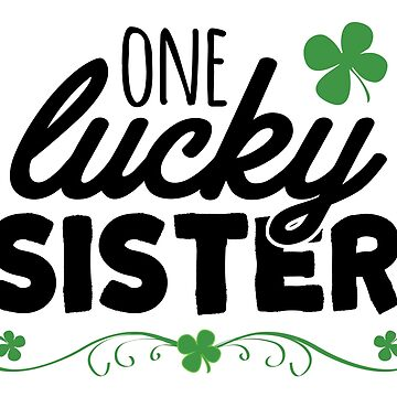 One Lucky Sister St Patricks Day by CarbonClothing