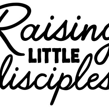 Raising Little Disciples by CarbonClothing