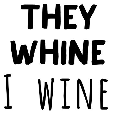 They Whine I Wine by CarbonClothing