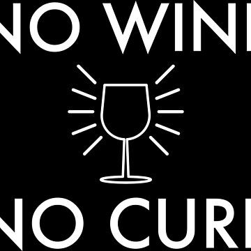 No Wine - No Cure  by VacationTees