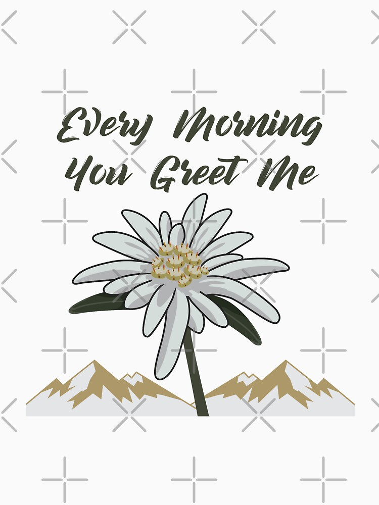 Edelweiss Every Morning You Greet Me - Gift Idea by vicoli-shirts