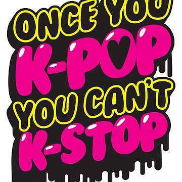Once You K-Pop You Can't K-Stop by ToastMonsters