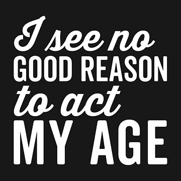 Reason Act My Age Funny Quote by quarantine81