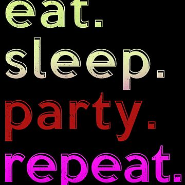 Eat Sleep Party Repeat  by PseudoCavalier