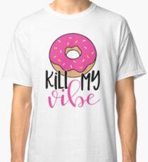 Donut kill my vibe Classic T-Shirt