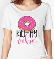 Donut kill my vibe Women's Relaxed Fit T-Shirt