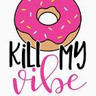 Donut kill my vibe by Brittany Kulick