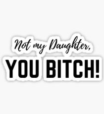 Not my daughter, you BITCH! Sticker