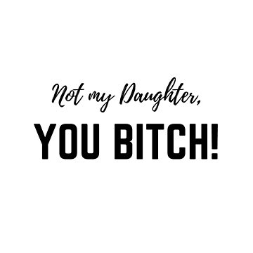 Not my daughter, you BITCH! by OKDave