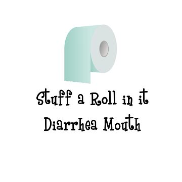 Stuff a Roll in it Diarrhea Mouth Text and Image Design by deecdee