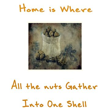 Home is Where All the Nuts Gather into One Shell Text and Image Design by deecdee